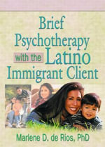 Brief Psychotherapy with the Latino Immigrant Client - Marlene Dobkin De Rios