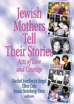 Jewish Mothers Tell Their Stories : Acts of Love and Courage - Rachel Josefowitz Siegel