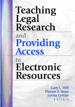 Teaching Legal Research and Providing Access to Electronic Resources :  A Practical Guide for Technical Writers