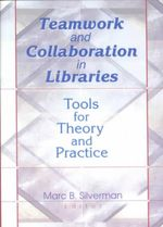 Teamwork and Collaboration in Libraries : Tools for Theory and Practice :  Tools for Theory and Practice