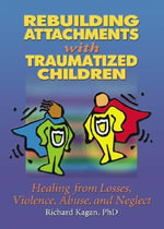 Rebuilding Attachments with Traumatized Children : Healing from Losses, Violence, Abuse, and Neglect - Richard Kagan