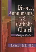 Divorce, Annulments and the Catholic Church : Healing or Hurtful - Richard J. Jenks