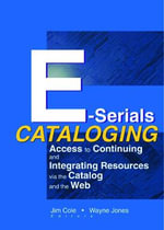 E-Serials Cataloging : Access to Continuing and Integrating Resources via the Catalog and the Web - Jim E. Cole