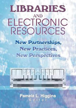 Libraries and Electronic Resources : New Partnerships, New Practices, New Perspectives - Pamela Higgins