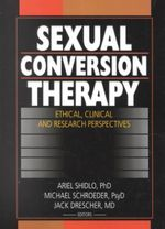 Sexual Conversion Therapy : Ethical, Clinical, and Research Perspectives - Jack Drescher
