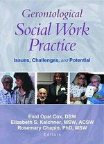 Gerontological Social Work Practice: Issues, Challenges, and Potential :  Issues, Challenges, and Potential - Enid Opal Cox