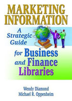 Marketing Information : A Strategic Guide for Business and Finance Libraries : A Strategic Guide for Business and Finance Libraries - Michael R. Oppenheim