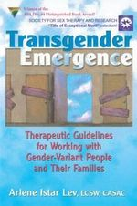 Transgender Emergence : Therapeutic Guidelines for Working with Gender-Variant People and Their Families - Arlene Istar Lev