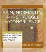 Pain, Normality and the Struggle for Congruence : Reinterpreting Residential Care for Children and Youth - James P. Anglin