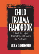 Child Trauma Handbook : A Guide for Helping Trauma-Exposed Children and Adolescents - Ricky Greenwald