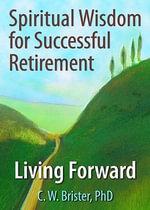 Spiritual Wisdom for Successful Retirement : Living Forward - James W. Ellor