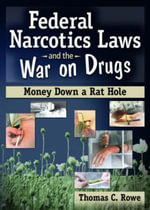 Federal Narcotics Laws and the War on Drugs : Money Down a Rat Hole - Thomas Rowe