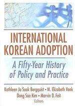 International Korean Adoption : A Fifty-Year History of Policy and Practice :  A Fifty-Year History of Policy and Practice