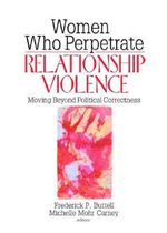 Women Who Perpetrate Relationship Violence : Moving Beyond Political Correctness - Frederick Buttell