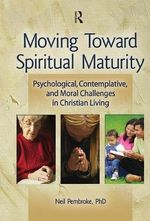 Moving Toward Spiritual Maturity : Psychological, Contemplative, & Moral Challenges in Christian Living : Psychological, Contemplative, & Moral Challenges in Christian Living - Neil Pembroke