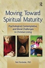 Moving Toward Spiritual Maturity: Psychological, Contemplative, and Moral Challenges in Christian Living : Psychological, Contemplative, and Moral Challenges in Christian Living - Neil Pembroke