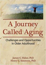 A Journey Called Aging : Challenges and Opportunities in Older Adulthood :  Challenges and Opportunities in Older Adulthood - James C. Fisher