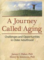 A Journey Called Aging : Challenges and Opportunities in Older Adulthood - James C. Fisher