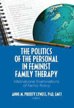 The Politics of the Personal in Feminist Family Therapy : International Examinations of Family Policy - Anne M. Prouty Lyness