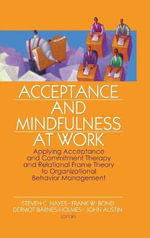 Acceptance and Mindfulness at Work : Applying Acceptance and Commitment Therapy and Relational Frame Theory to Organizational Behavior Management