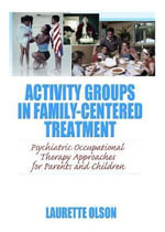 Activity Groups in Family-Centered Treatment : Psychiatric Occupational Therapy Approaches for Parents and Children - Laurette Olson