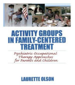 Activity Groups in Family-Centered Treatment: Psychiatric Occupational Therapy Approaches for Parents and Children :  Psychiatric Occupational Therapy Approaches for Parents and Children - Laurette Olson