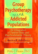 Group Psychotherapy with Addicted Populations : An Integration of Twelve-step and Psychodynamic Theory - Philip J. Flores
