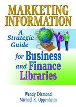 Marketing Information : A Strategic Guide for Business and Finance Libraries - Michael R. Oppenheim