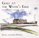Golf at the Water's Edge : Scotland's Seaside Links - Brenda McGuire