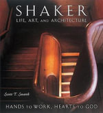 Shaker Life, Art and Architecture : Hands to Work, Hearts to God - Scott T. Swank