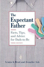 The Expectant Father : Facts, Tips, and Advice for Dads-To-Be - Armin A. Brott
