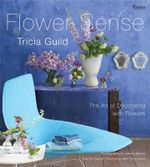 Flower Sense : The Art of Decorating with Flowers - Tricia Guild