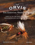 The Orvis Guide to the Essential American Flies : How to Tie the Most Successful Freshwater and Saltwater Patterns - Tom Rosenbauer