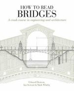 How to Read Bridges : A Crash Course in Engineering and Architecture - Edward Denison