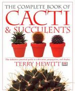 The Complete Book of Cacti and Succulents : The Definitive Practical Guide to Cultivation, Propagation and Display - Terry Hewitt