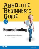 Absolute Beginner's Guide to Home Schooling - Brad Miser