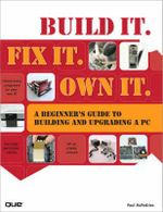Build it. Fix it. Own it : A Beginner's Guide to Building and Upgrading a PC - Paul McFedries