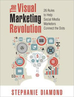 The Visual Marketing Revolution : 26 Rules to Help Social Media Marketers Connect the Dots - Stephanie Diamond