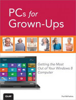 PCs for Grown-ups : Getting the Most Out of Your Windows 8 Computer - Paul McFedries