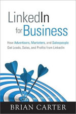 Linkedin for Business : How Advertisers, Marketers and Salespeople Get Leads, Sales and Profits from LinkedIn - Brian Carter