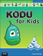 Kodu for Kids : The Official Guide to Creating Your Own Video Games - James F. Kelly