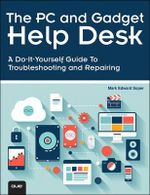The PC and Gadget Help Desk : A Do-It-Yourself Guide To Troubleshooting and Repairing - Mark Edward Soper