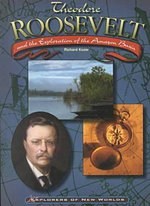 Theodore Roosevelt and the Exploration of the Amazon Basin : Explorers of New Worlds - Richard Kozar