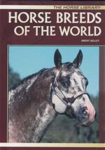 Horse Breeds of the World : The Horse Library - Brent Kelley