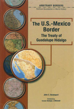 The U.S.-Mexico Border : The Treaty Of Guadalupe Hidalgo : Arbitrary Borders : Political Boundaries in World History - John Davenport