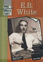E. B. White : Who Wrote That?  - Aimee LaBrie