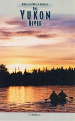 The Yukon River : Rivers in World History - Tim McNeese