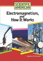 Electromagnetism, and How it Works : Scientific American - Stephen M. Tomecek