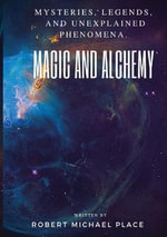 Magic and Alchemy : Mysteries, Legends and Unexplained Phenomena - Robert M. Place