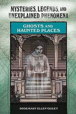 Ghosts and Haunted Places : Mysteries, Legends, and Unexplained Phenomena - Rosemary Ellen Guiley